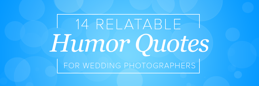 14 relatable photography humor quotes for wedding photographers
